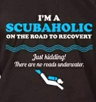 I'm a scuba holic on the road to recovery. Only joking. There are no roads underwater